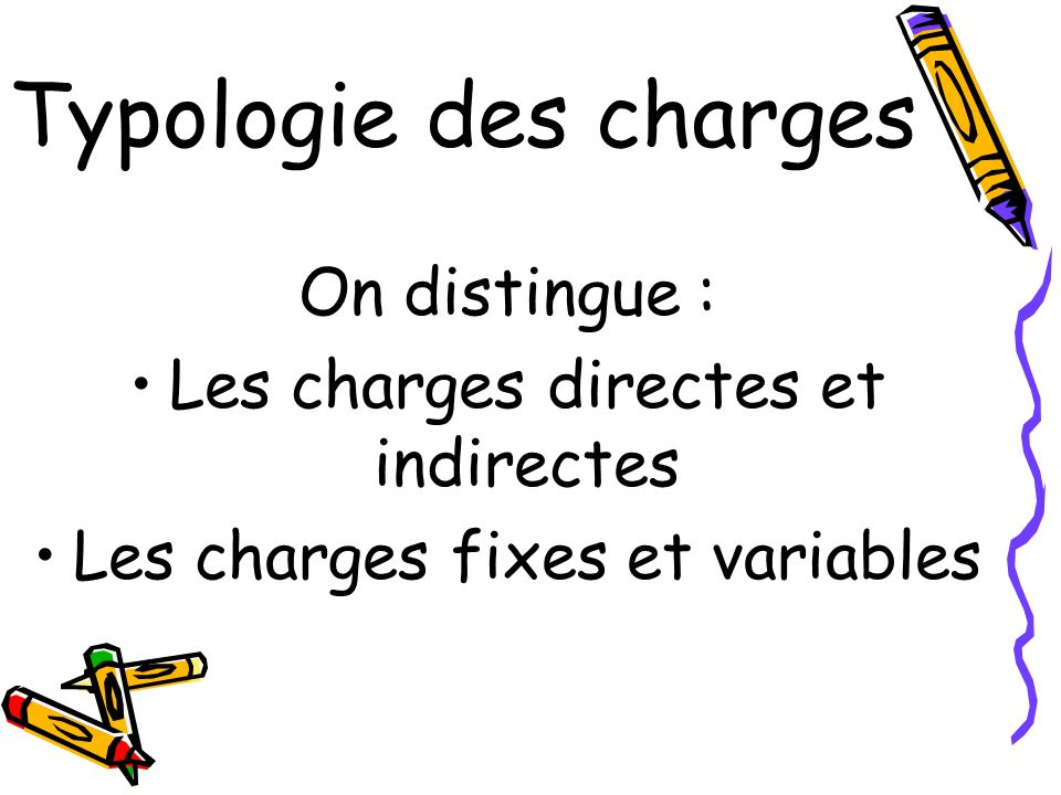Typologie des charges On distingue : Les charges directes et indirectes Les charges fixes et variables