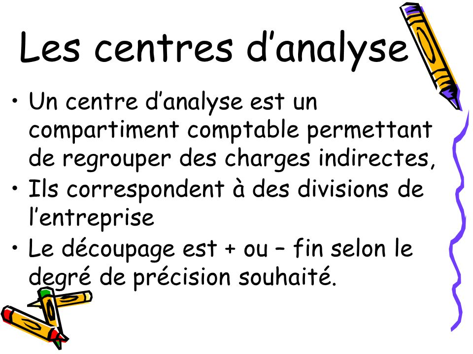 Les centres danalyse Un centre danalyse est un compartiment comptable permettant de regrouper des charges indirectes, Ils correspondent à des division