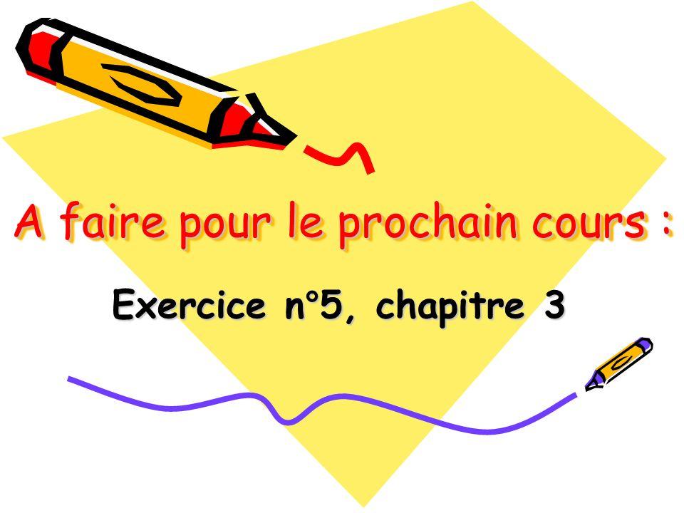 A faire pour le prochain cours : Exercice n°5, chapitre 3