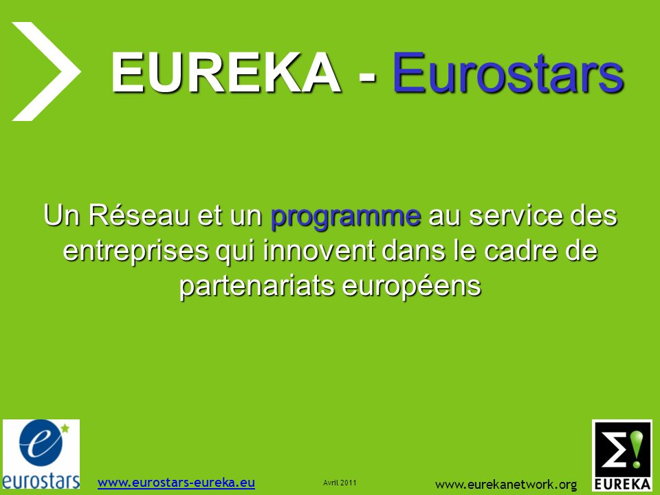 www.eurekanetwork.org EUREKA - Eurostars Un Réseau et un programme au service des entreprises qui innovent dans le cadre de partenariats européens www.eurostars-eureka.eu Avril 2011