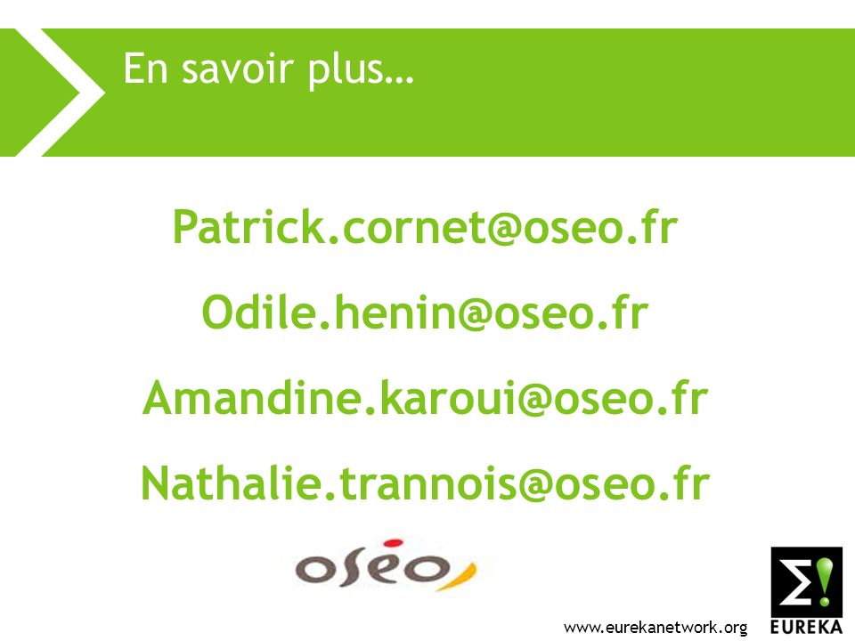 www.eurekanetwork.org En savoir plus… Patrick.cornet@oseo.fr Odile.henin@oseo.fr Amandine.karoui@oseo.fr Nathalie.trannois@oseo.fr