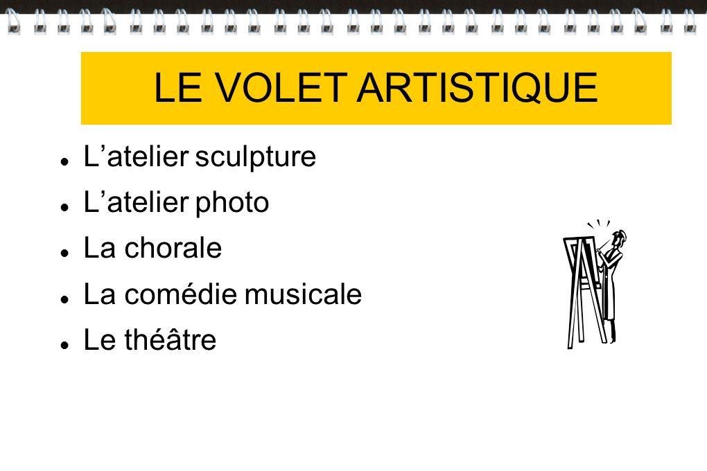 VOLET ARTISTIQUE Latelier sculpture Latelier photo La chorale La comédie musicale Le théâtre LE VOLET ARTISTIQUE