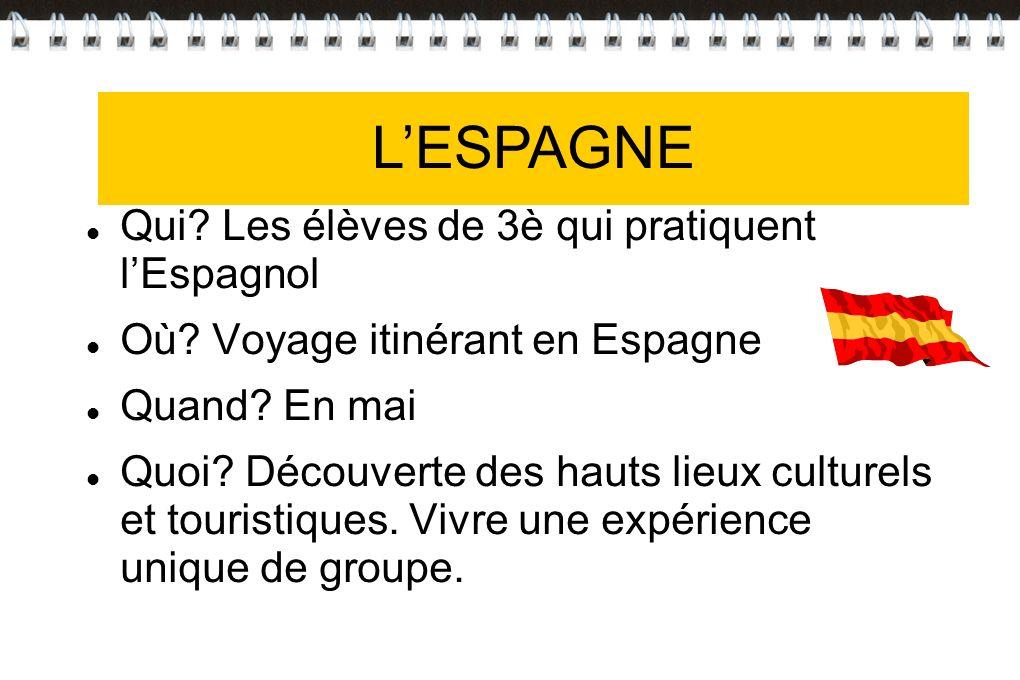 LESPAGNE Qui? Les élèves de 3è qui pratiquent lEspagnol Où? Voyage itinérant en Espagne Quand? En mai Quoi? Découverte des hauts lieux culturels et to