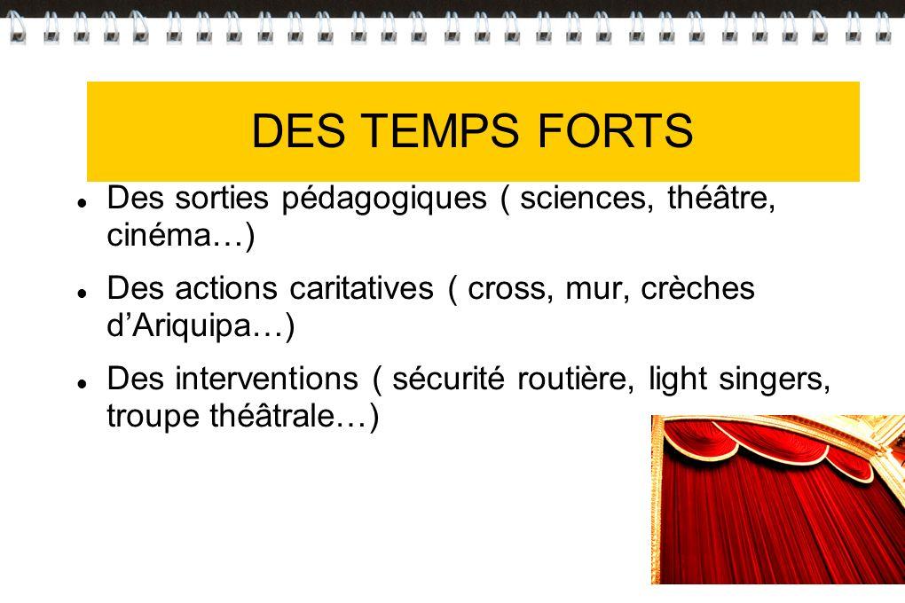 DES TEMPS FORTS Des sorties pédagogiques ( sciences, théâtre, cinéma…) Des actions caritatives ( cross, mur, crèches dAriquipa…) Des interventions ( s