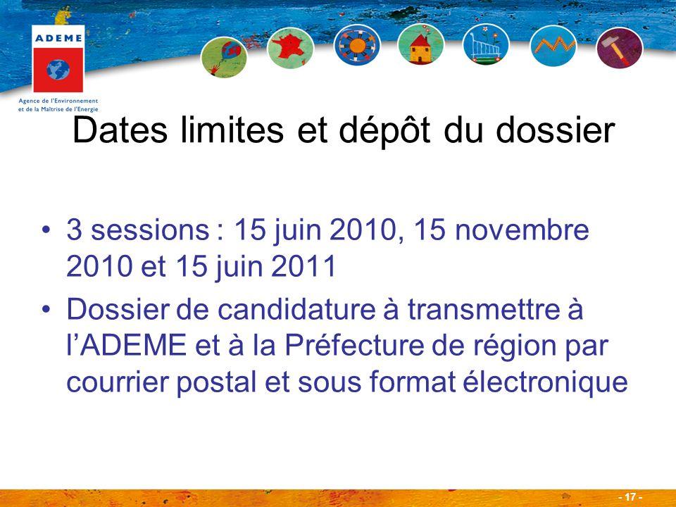 - 17 - Dates limites et dépôt du dossier 3 sessions : 15 juin 2010, 15 novembre 2010 et 15 juin 2011 Dossier de candidature à transmettre à lADEME et