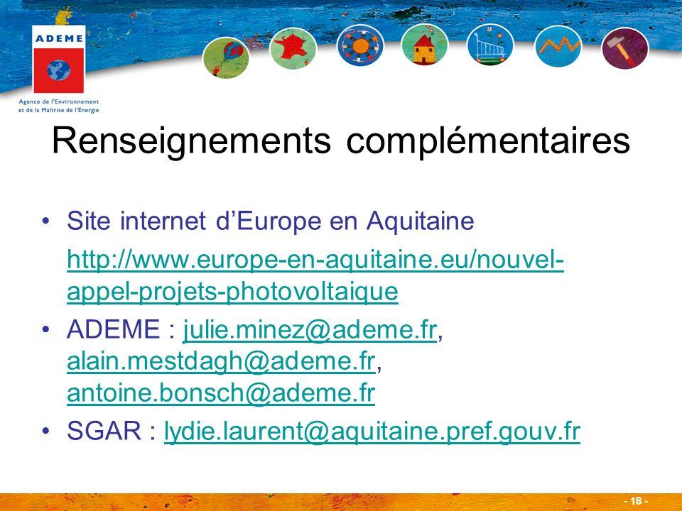 - 18 - Renseignements complémentaires Site internet dEurope en Aquitaine http://www.europe-en-aquitaine.eu/nouvel- appel-projets-photovoltaique ADEME