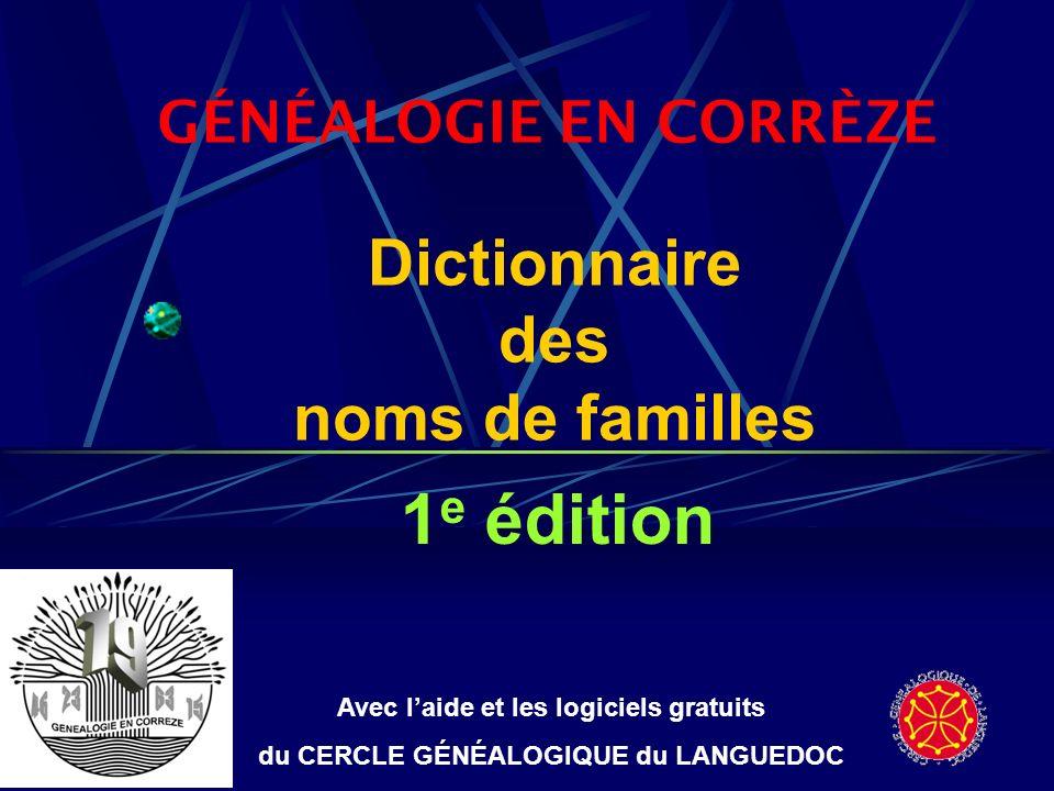 Dictionnaire des noms de familles Contenu du CD-Rom Non limité à la CORRÈZE Listes-éclair issues des généalogies de Généalogie en Corrèze 28 445 noms de familles différents dans 7 919 villes de 61 pays génèrent 110 141 lignes