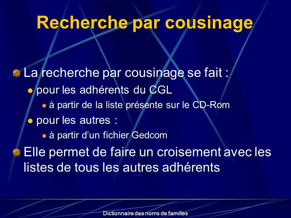 Dictionnaire des noms de familles Recherche par cousinage La recherche par cousinage se fait : pour les adhérents du CGL à partir de la liste présente