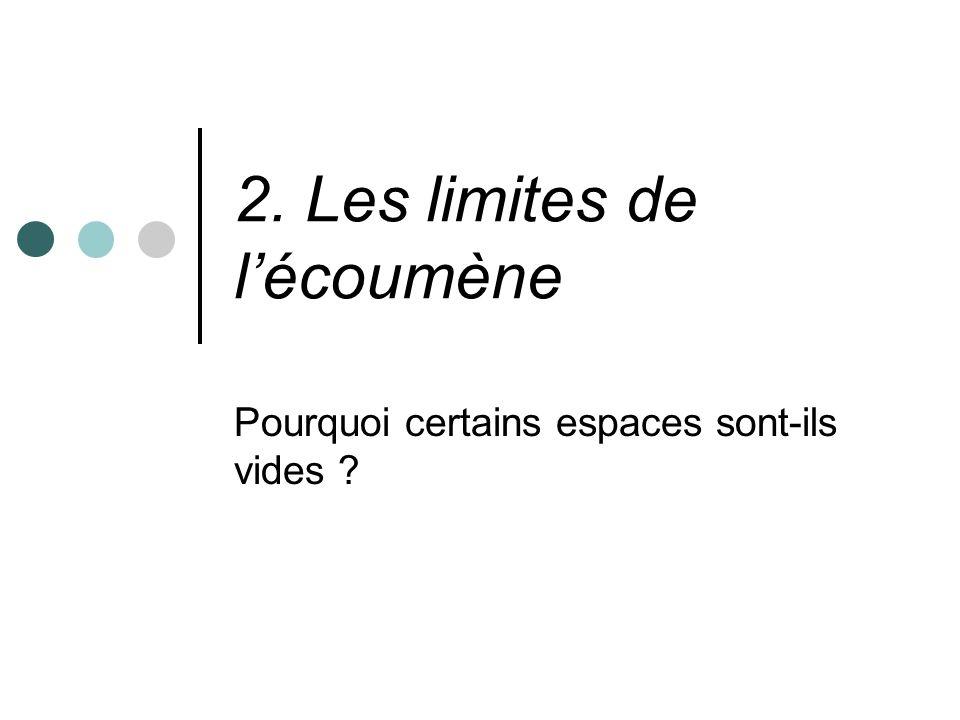 2. Les limites de lécoumène Pourquoi certains espaces sont-ils vides