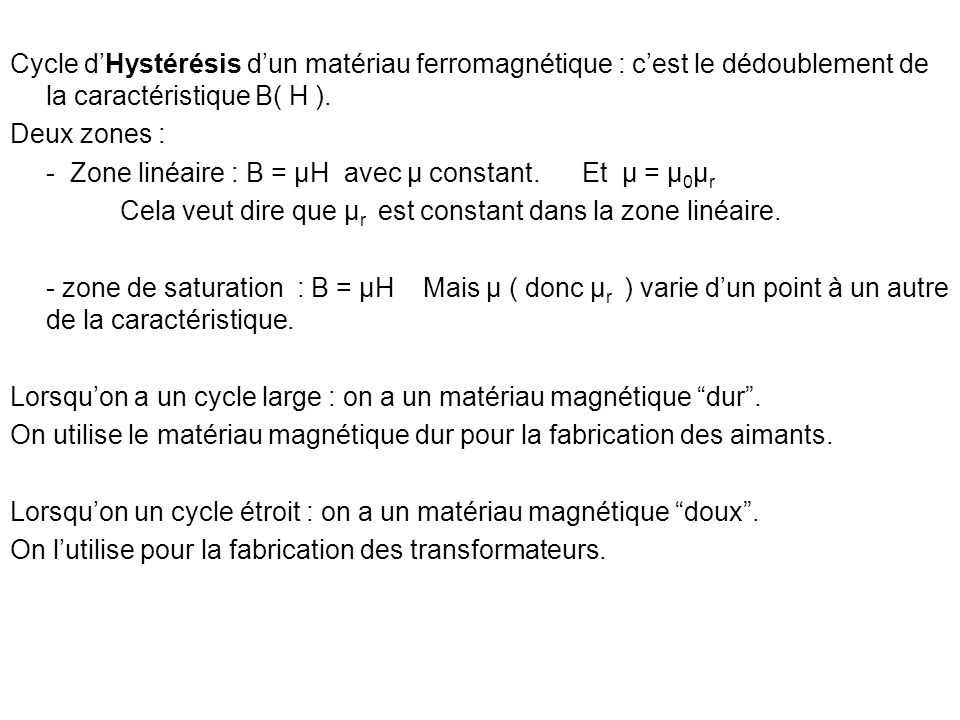 Cycle dHystérésis dun matériau ferromagnétique : cest le dédoublement de la caractéristique B( H ). Deux zones : - Zone linéaire : B = µH avec µ const