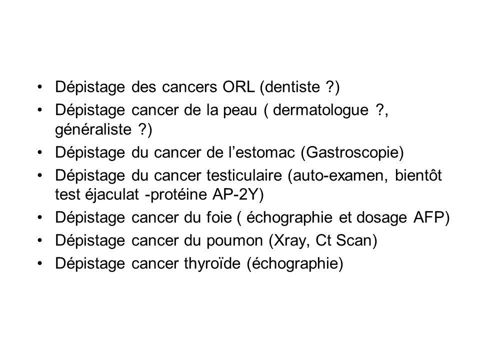 Dépistage des cancers ORL (dentiste ?) Dépistage cancer de la peau ( dermatologue ?, généraliste ?) Dépistage du cancer de lestomac (Gastroscopie) Dép
