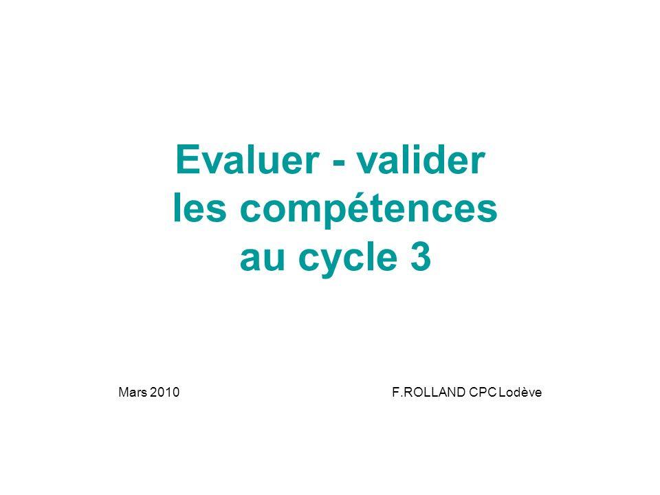 Evaluer - valider les compétences au cycle 3 Mars 2010 F.ROLLAND CPC Lodève