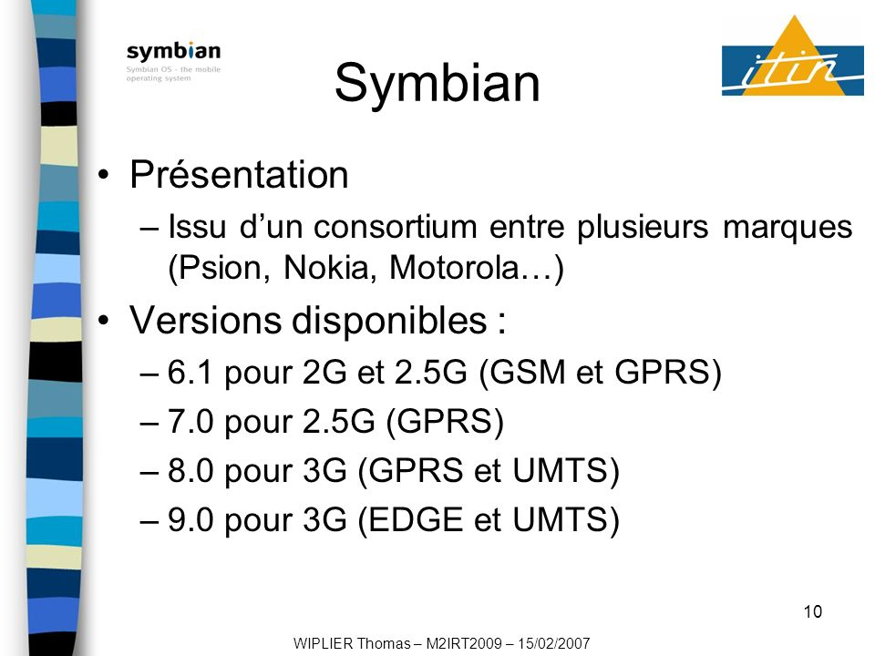 10 Symbian Présentation –Issu dun consortium entre plusieurs marques (Psion, Nokia, Motorola…) Versions disponibles : –6.1 pour 2G et 2.5G (GSM et GPRS) –7.0 pour 2.5G (GPRS) –8.0 pour 3G (GPRS et UMTS) –9.0 pour 3G (EDGE et UMTS) WIPLIER Thomas – M2IRT2009 – 15/02/2007