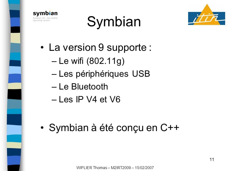 11 Symbian La version 9 supporte : –Le wifi (802.11g) –Les périphériques USB –Le Bluetooth –Les IP V4 et V6 Symbian à été conçu en C++ WIPLIER Thomas – M2IRT2009 – 15/02/2007