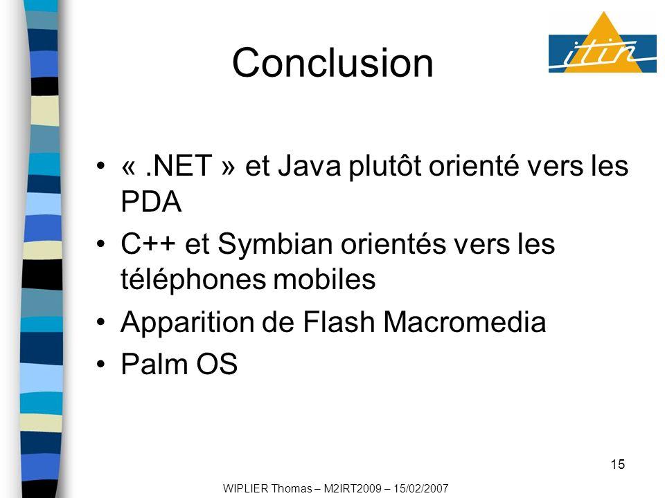 15 Conclusion «.NET » et Java plutôt orienté vers les PDA C++ et Symbian orientés vers les téléphones mobiles Apparition de Flash Macromedia Palm OS WIPLIER Thomas – M2IRT2009 – 15/02/2007