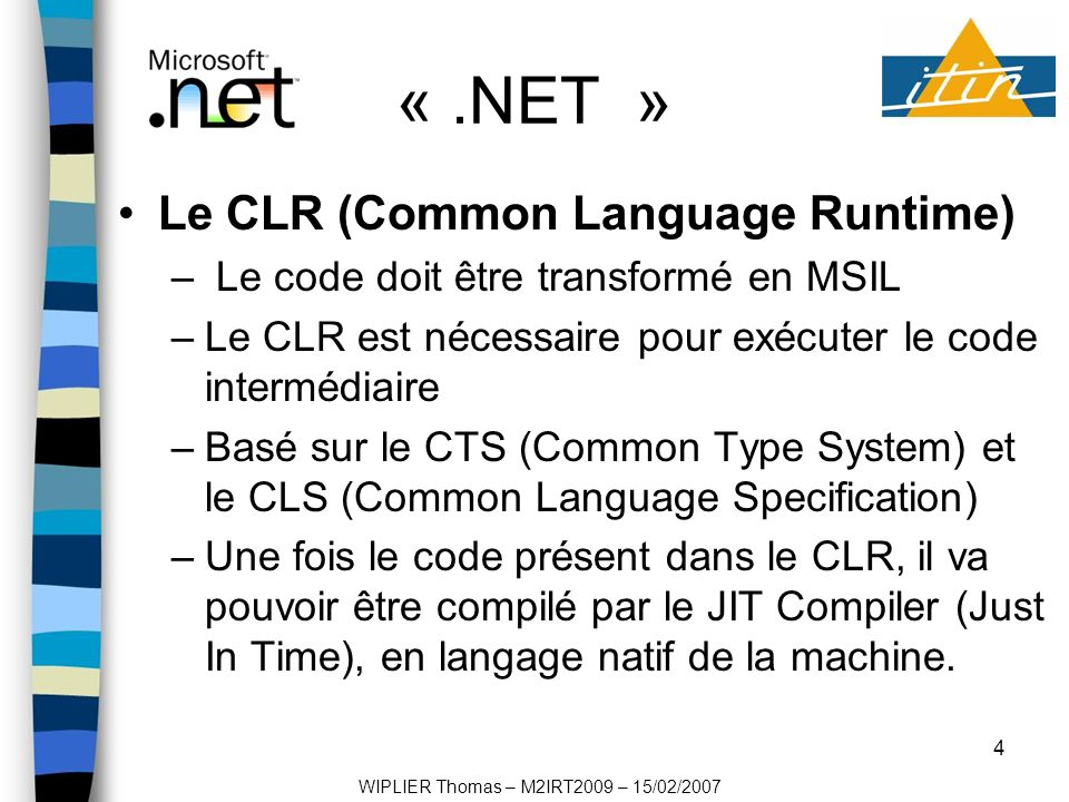 5 «.NET » Les bibliothèques de classes «.NET » –3 couches au dessus du CLR : Base Class Library Data & XML Class XML Web Services, Web forms, Windows forms Structure dune application «.NET » Compilation et exécution dune application «.NET » –Code intermédiaire MSIL WIPLIER Thomas – M2IRT2009 – 15/02/2007