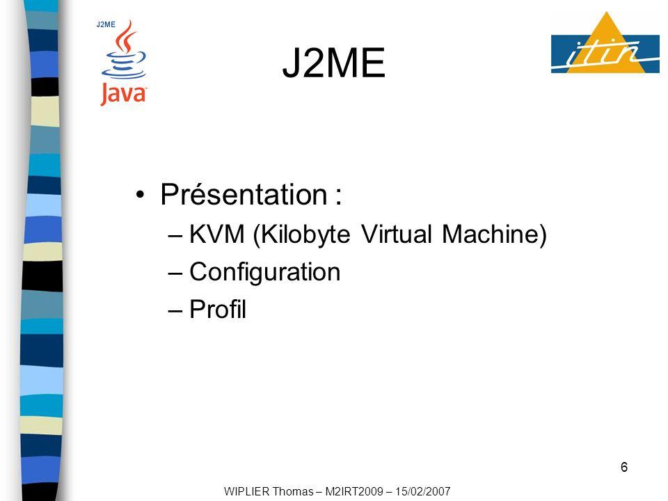 7 J2ME Configurations : –CLDC (Connected Limited Device Configuration) –CDC (Connected Device Configuration) Profils : –Doja (NTT DoCoMo) –Foudation (Pour CDC) –MDIP (Pour CLDC) WIPLIER Thomas – M2IRT2009 – 15/02/2007