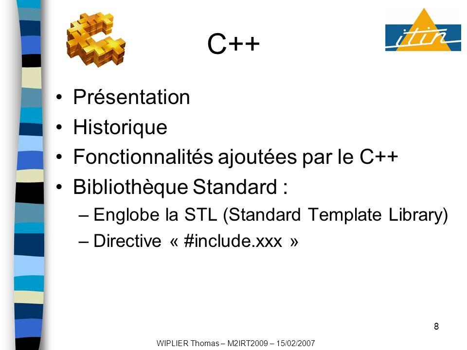8 C++ Présentation Historique Fonctionnalités ajoutées par le C++ Bibliothèque Standard : –Englobe la STL (Standard Template Library) –Directive « #include.xxx » WIPLIER Thomas – M2IRT2009 – 15/02/2007