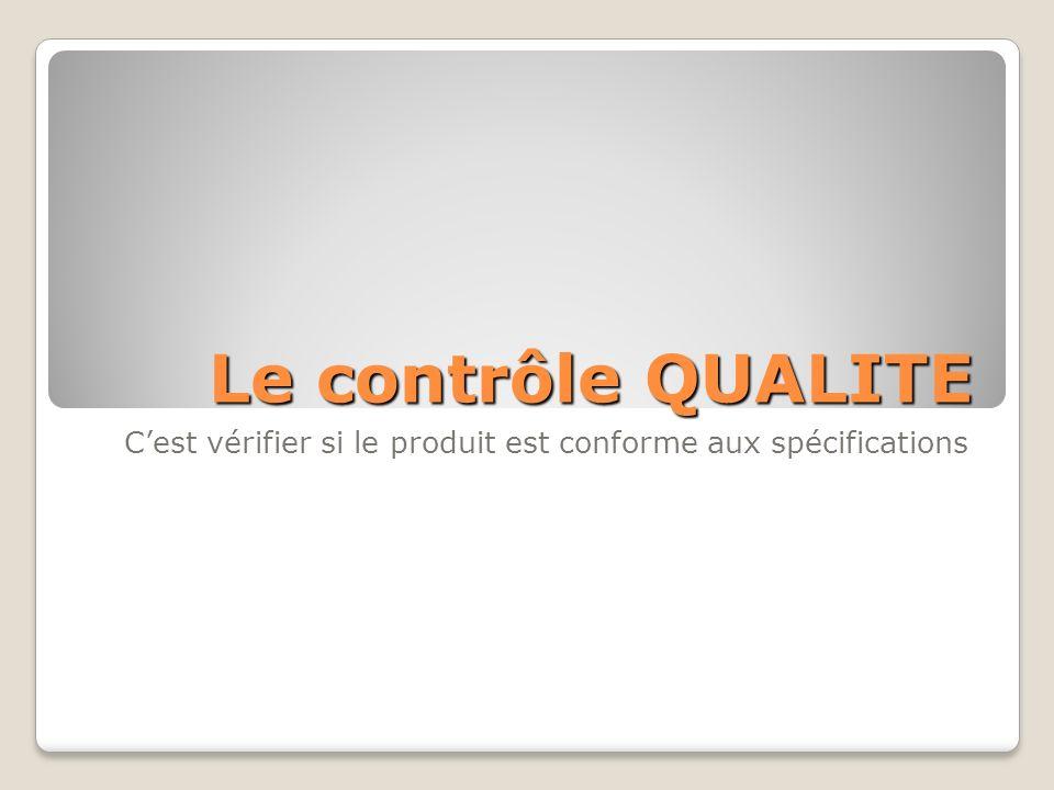 Le contrôle QUALITE Cest vérifier si le produit est conforme aux spécifications