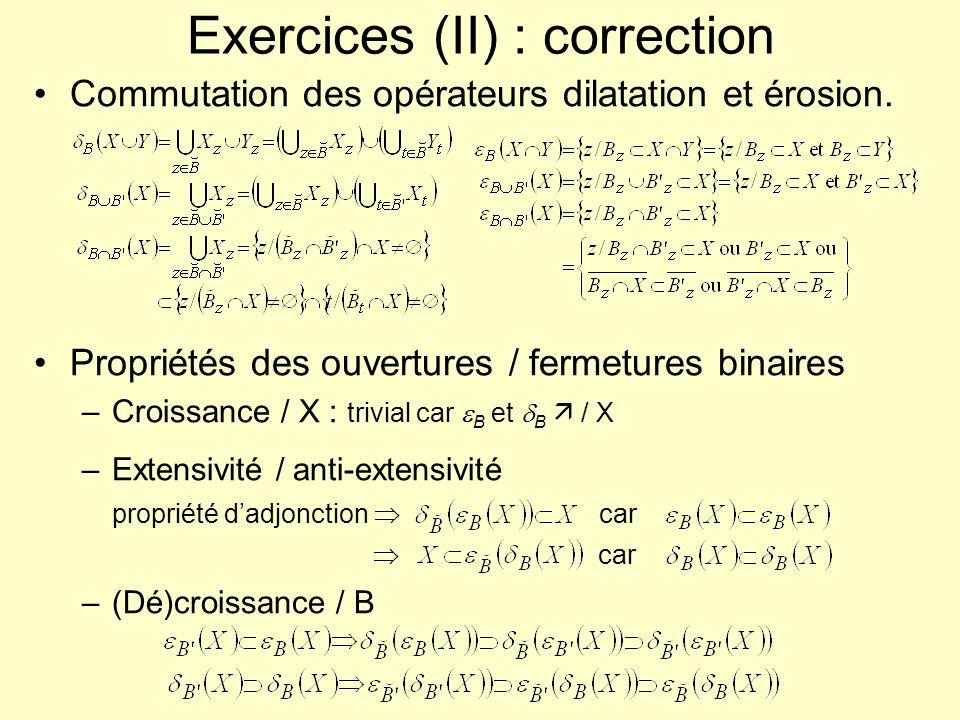 Exercices (II) : correction Commutation des opérateurs dilatation et érosion. Propriétés des ouvertures / fermetures binaires –Croissance / X : trivia