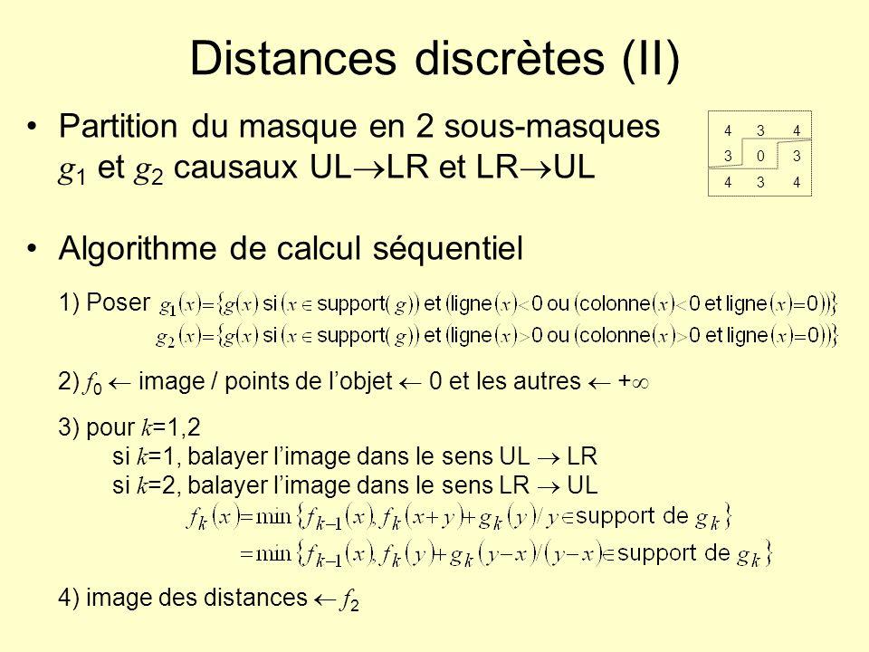 Distances discrètes (II) Partition du masque en 2 sous-masques g 1 et g 2 causaux UL LR et LR UL Algorithme de calcul séquentiel 1) Poser 2) f 0 image