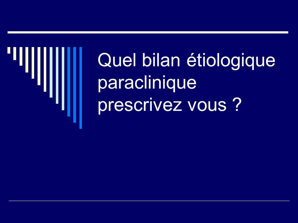 Quel bilan étiologique paraclinique prescrivez vous ?