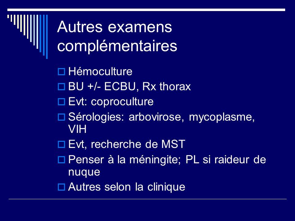 Autres examens complémentaires Hémoculture BU +/- ECBU, Rx thorax Evt: coproculture Sérologies: arbovirose, mycoplasme, VIH Evt, recherche de MST Pens
