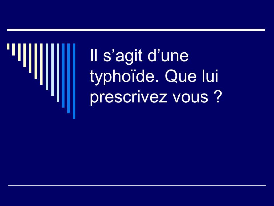Il sagit dune typhoïde. Que lui prescrivez vous ?