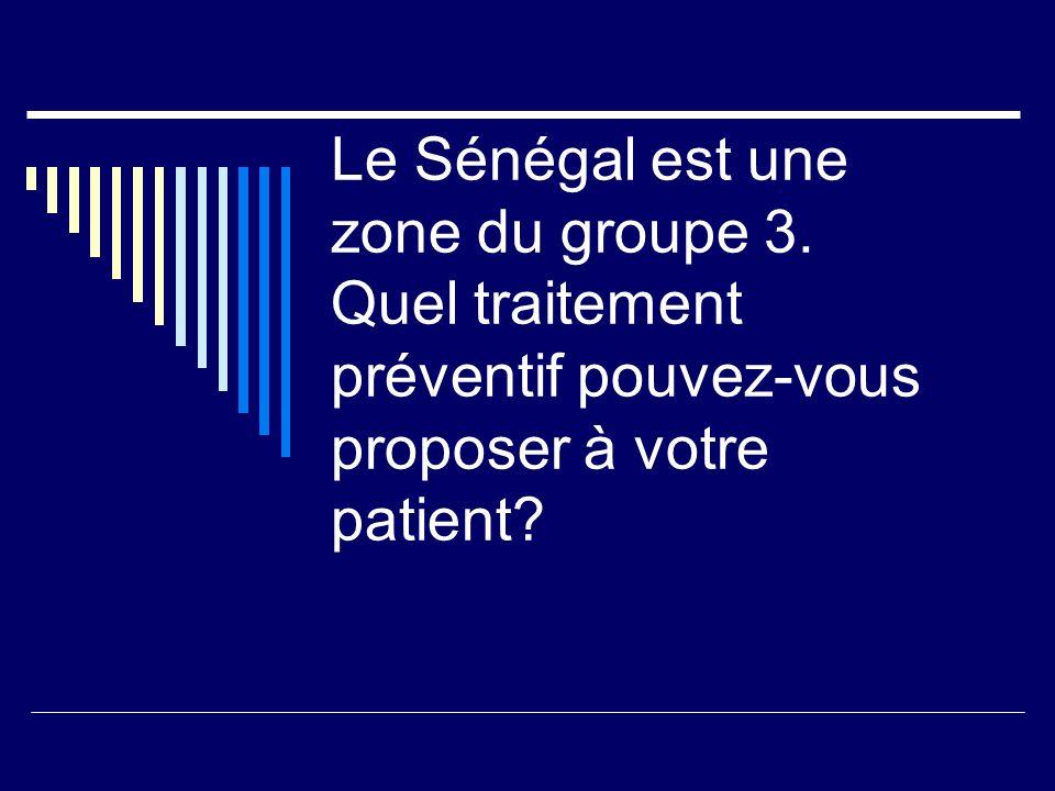 Le Sénégal est une zone du groupe 3. Quel traitement préventif pouvez-vous proposer à votre patient?
