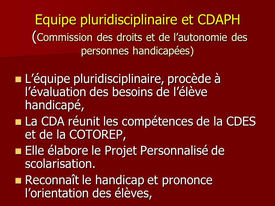 Equipe pluridisciplinaire et CDAPH ( Commission des droits et de lautonomie des personnes handicapées) Léquipe pluridisciplinaire, procède à lévaluati