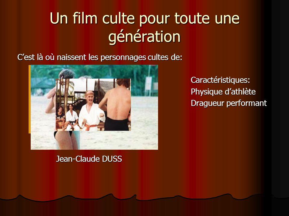 Un film culte pour toute une génération Cest là où naissent les personnages cultes de: Caractéristiques: Physique dathlète Dragueur performant Jean-Claude DUSS Jean-Claude DUSS