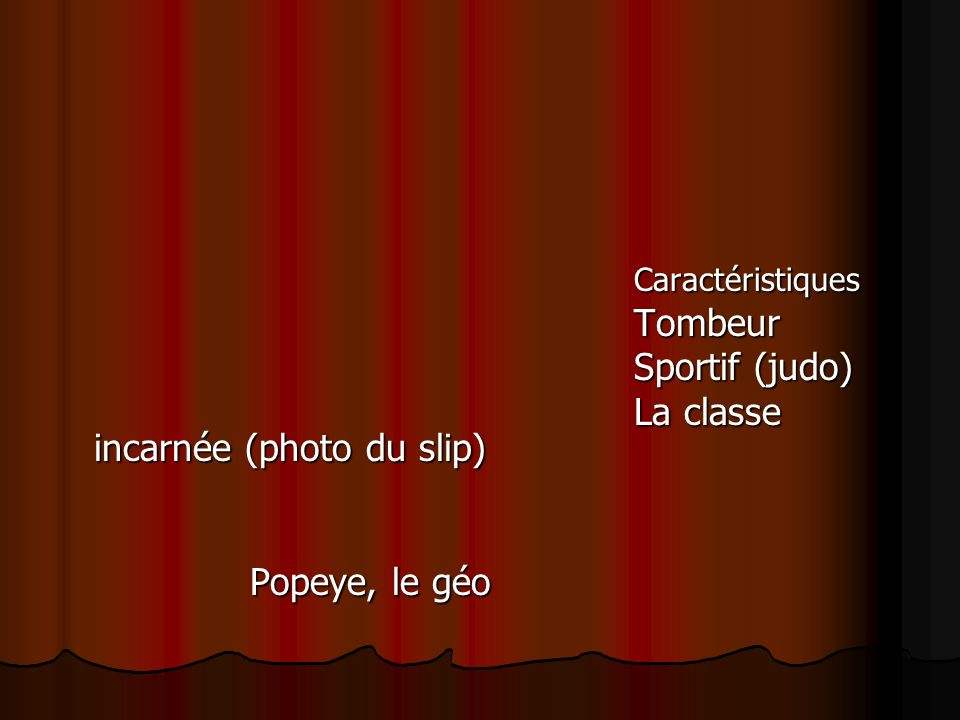 CaractéristiquesTombeur Sportif (judo) La classe incarnée (photo du slip) Popeye, le géo