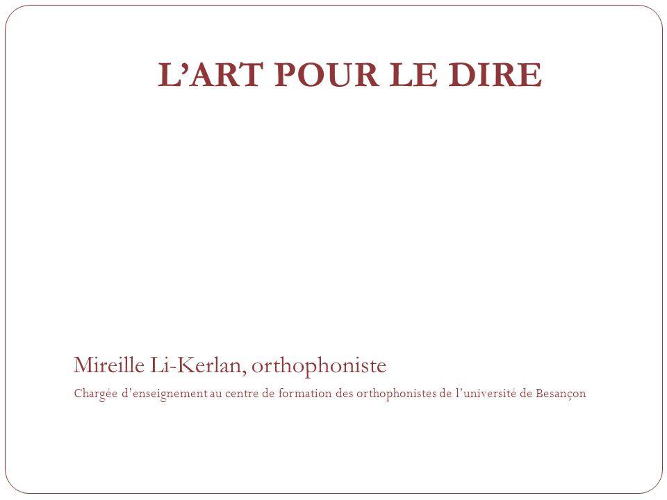 LART POUR LE DIRE Mireille Li-Kerlan, orthophoniste Chargée denseignement au centre de formation des orthophonistes de luniversité de Besançon