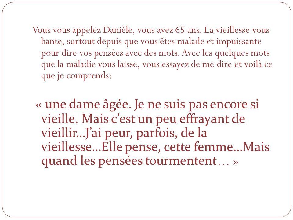 Vous vous appelez Danièle, vous avez 65 ans. La vieillesse vous hante, surtout depuis que vous êtes malade et impuissante pour dire vos pensées avec d