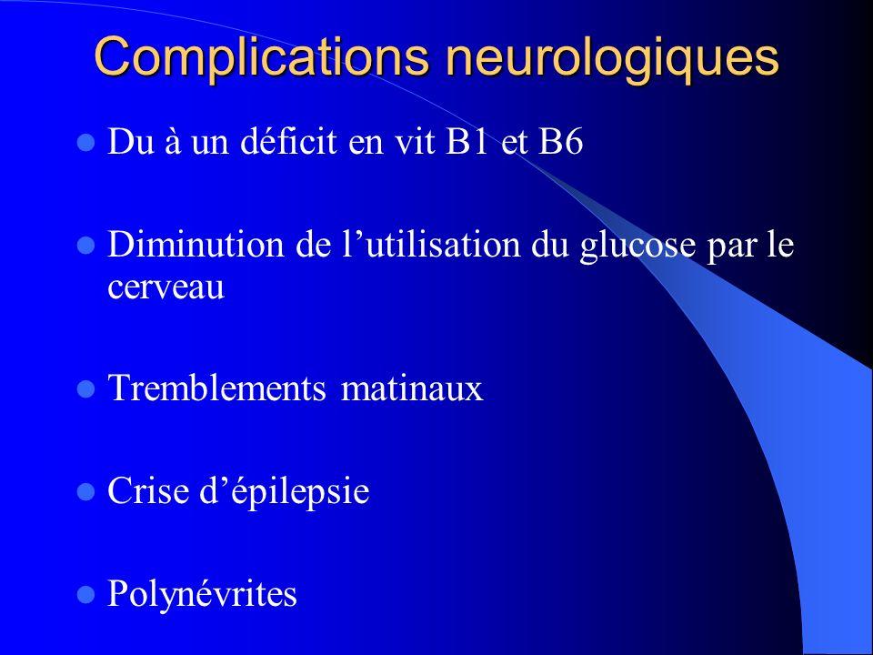 Complications neurologiques Du à un déficit en vit B1 et B6 Diminution de lutilisation du glucose par le cerveau Tremblements matinaux Crise dépilepsi