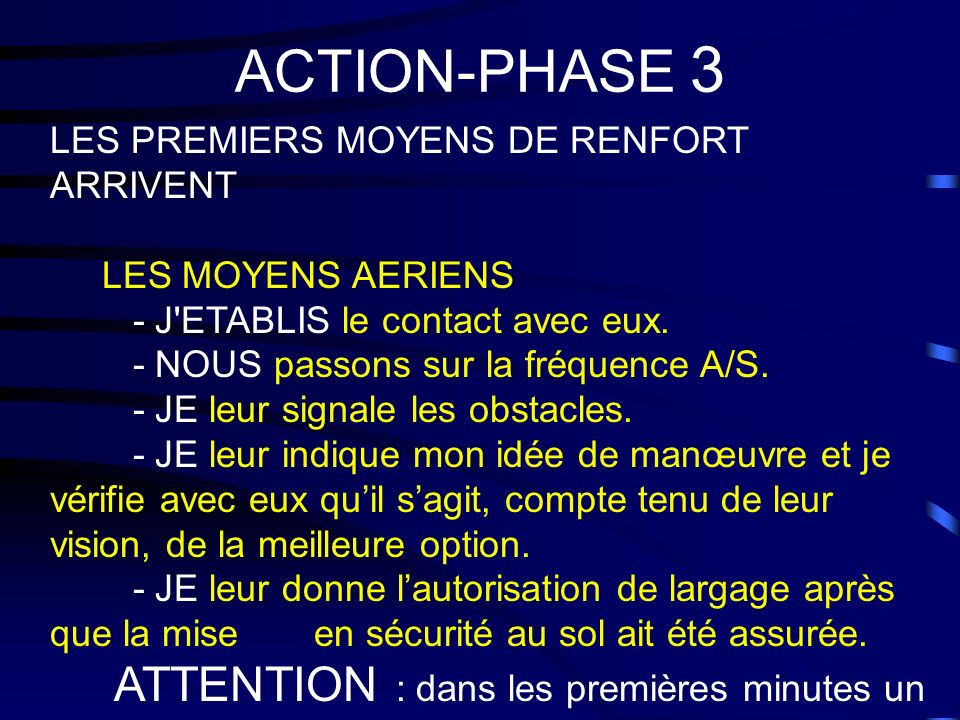 ACTION-PHASE 3 LES PREMIERS MOYENS DE RENFORT ARRIVENT LES MOYENS AERIENS - J'ETABLIS le contact avec eux. - NOUS passons sur la fréquence A/S. - JE l