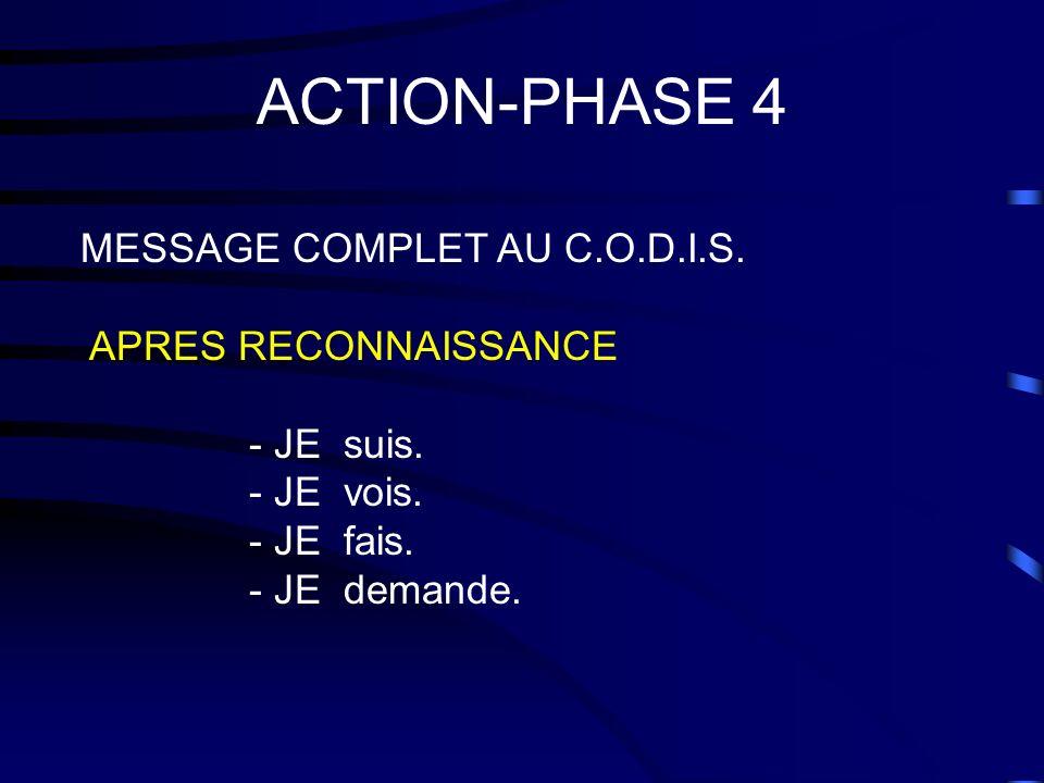 ACTION-PHASE 4 MESSAGE COMPLET AU C.O.D.I.S. APRES RECONNAISSANCE - JE suis. - JE vois. - JE fais. - JE demande.