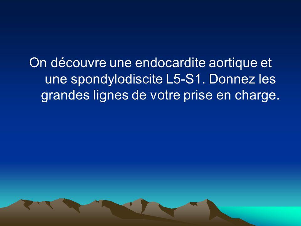 On découvre une endocardite aortique et une spondylodiscite L5-S1. Donnez les grandes lignes de votre prise en charge.