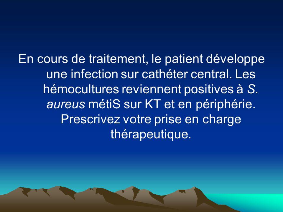 En cours de traitement, le patient développe une infection sur cathéter central. Les hémocultures reviennent positives à S. aureus métiS sur KT et en