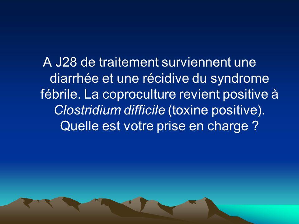 A J28 de traitement surviennent une diarrhée et une récidive du syndrome fébrile. La coproculture revient positive à Clostridium difficile (toxine pos