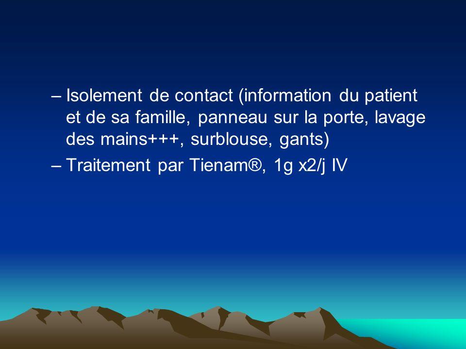 –Isolement de contact (information du patient et de sa famille, panneau sur la porte, lavage des mains+++, surblouse, gants) –Traitement par Tienam®,