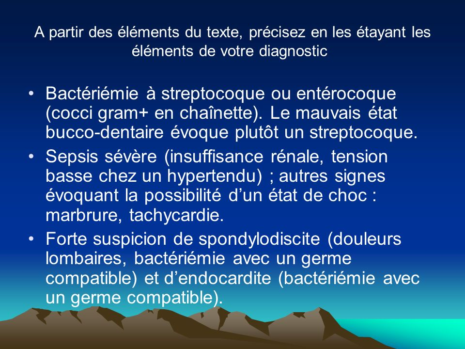 Bactériémie à streptocoque ou entérocoque (cocci gram+ en chaînette). Le mauvais état bucco-dentaire évoque plutôt un streptocoque. Sepsis sévère (ins