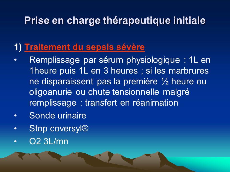 Prise en charge thérapeutique initiale 1) Traitement du sepsis sévère Remplissage par sérum physiologique : 1L en 1heure puis 1L en 3 heures ; si les