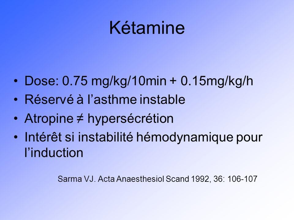 Kétamine Dose: 0.75 mg/kg/10min + 0.15mg/kg/h Réservé à lasthme instable Atropine hypersécrétion Intérêt si instabilité hémodynamique pour linduction