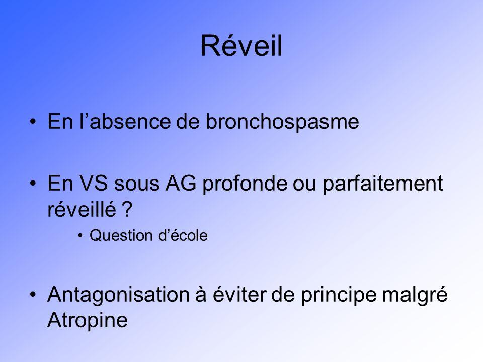 Réveil En labsence de bronchospasme En VS sous AG profonde ou parfaitement réveillé ? Question décole Antagonisation à éviter de principe malgré Atrop