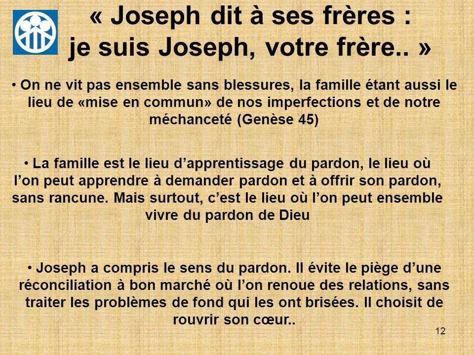 12 « Joseph dit à ses frères : je suis Joseph, votre frère.. » On ne vit pas ensemble sans blessures, la famille étant aussi le lieu de «mise en commu
