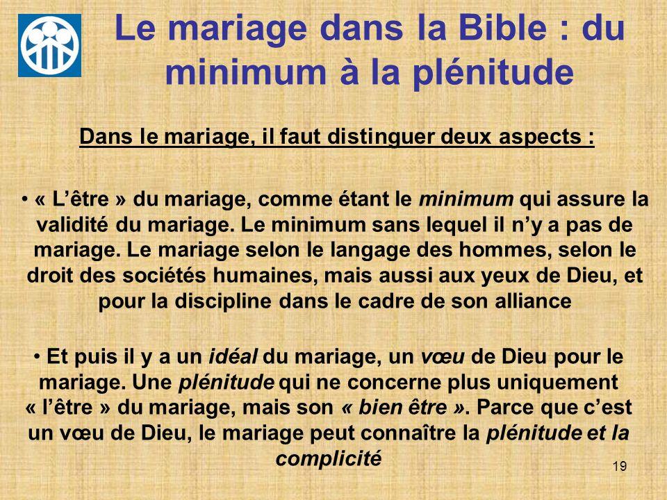 19 Le mariage dans la Bible : du minimum à la plénitude Dans le mariage, il faut distinguer deux aspects : « Lêtre » du mariage, comme étant le minimu