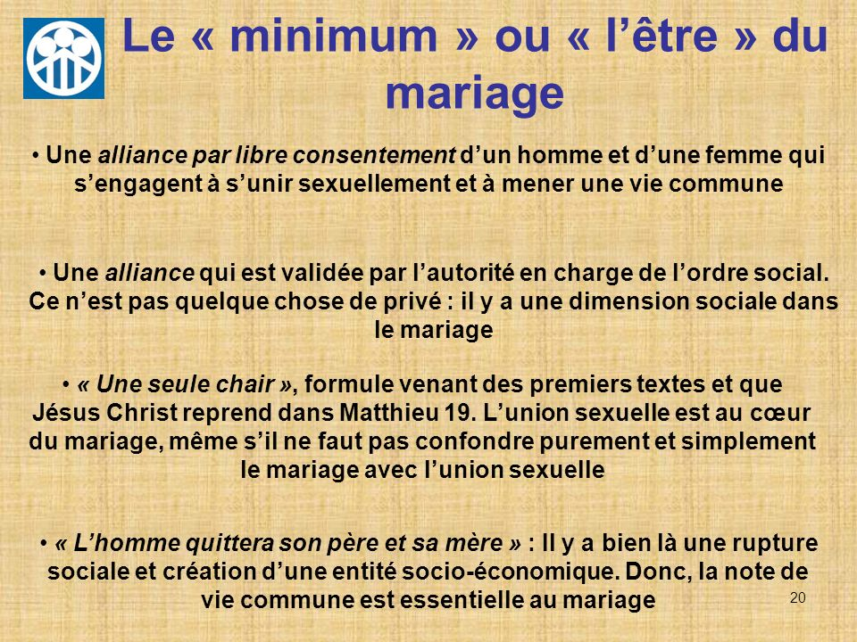 20 Le « minimum » ou « lêtre » du mariage Une alliance par libre consentement dun homme et dune femme qui sengagent à sunir sexuellement et à mener un