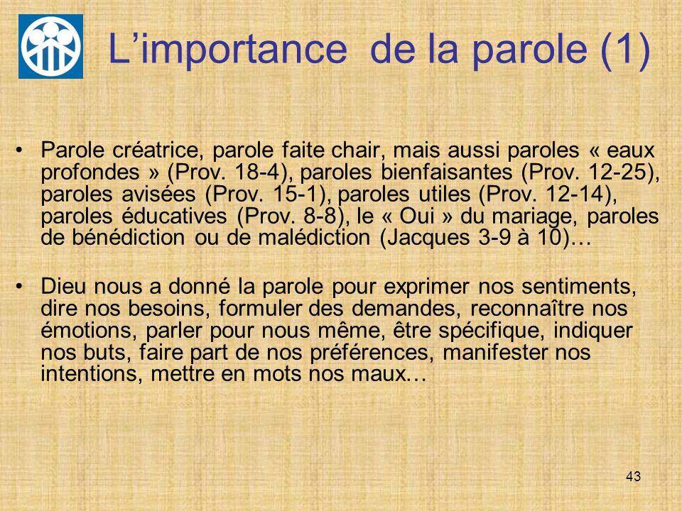 43 Limportance de la parole (1) Parole créatrice, parole faite chair, mais aussi paroles « eaux profondes » (Prov. 18-4), paroles bienfaisantes (Prov.