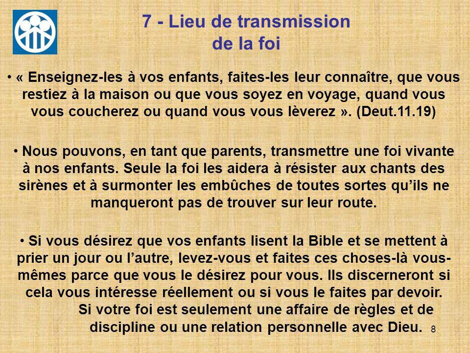 8 7 - Lieu de transmission de la foi Nous pouvons, en tant que parents, transmettre une foi vivante à nos enfants. Seule la foi les aidera à résister